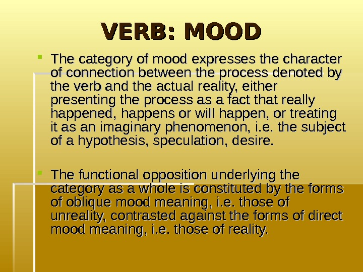 VERB: MOOD  The category of mood expresses the character of connection between the