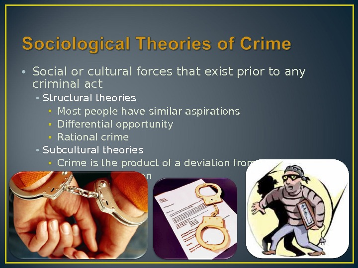• Social or cultural forces that exist prior to any criminal act • Structural theories