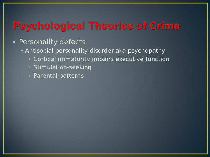 • Personality defects • Antisocial personality disorder aka psychopathy • Cortical immaturity impairs executive function