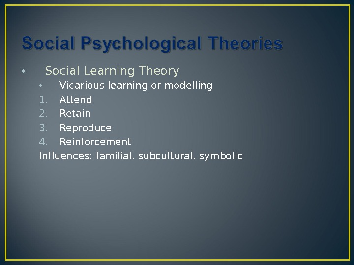 • Social Learning Theory • Vicarious learning or modelling 1. Attend 2. Retain 3. Reproduce