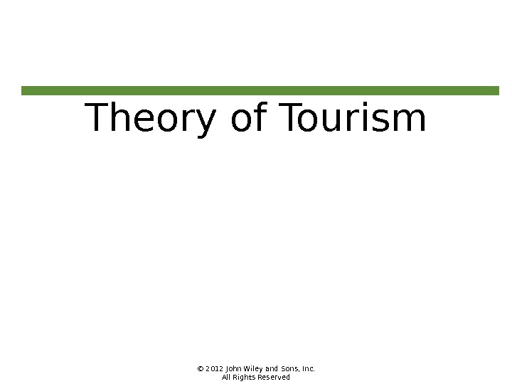 © 2012 John Wiley and Sons, Inc. All Rights Reserved. Theory of Tourism