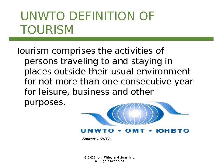 © 2012 John Wiley and Sons, Inc. All Rights Reserved. UNWTO DEFINITION OF TOURISM Tourism comprises