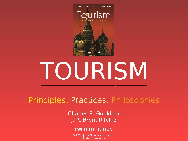 ______________ Principles,  Practices,  Philosophies. TOURISM TWELFTH EDITIONCharles R. Goeldner J. R. Brent Ritchie ©