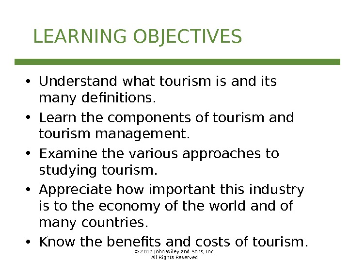 © 2012 John Wiley and Sons, Inc. All Rights Reserved. LEARNING OBJECTIVES • Understand what tourism
