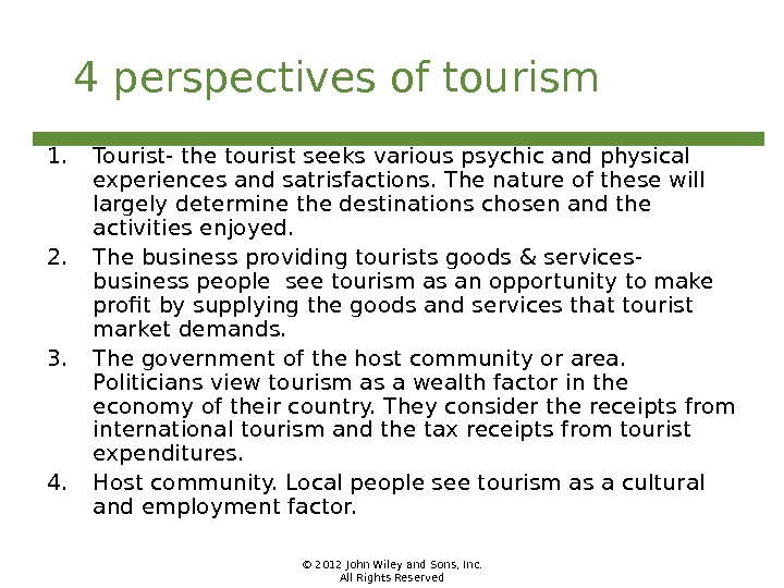 © 2012 John Wiley and Sons, Inc. All Rights Reserved 4 perspectives of tourism 1. Tourist-