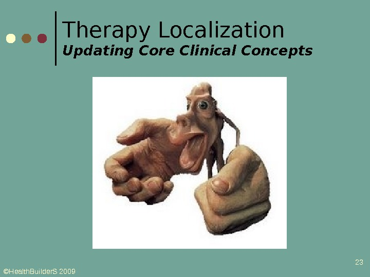 ©Health. Builder. S 2009 23 Therapy Localization Updating Core Clinical Concepts