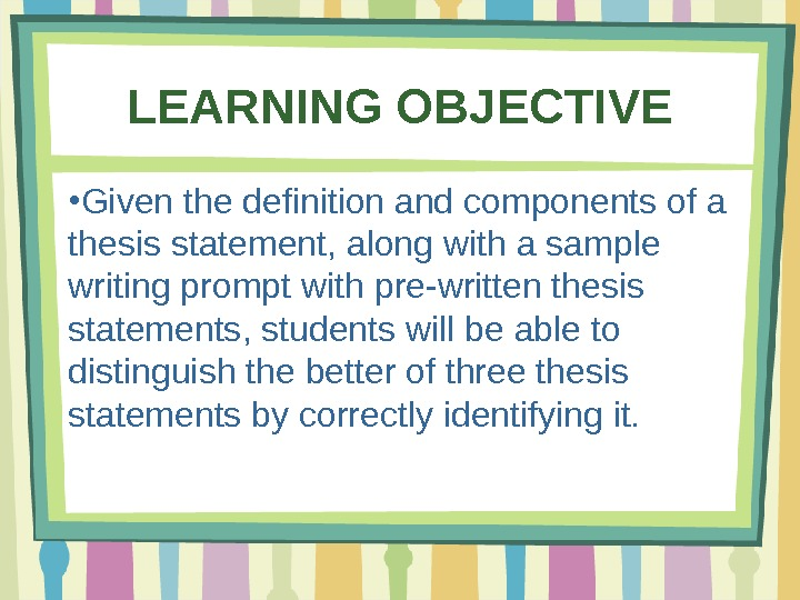 LEARNING OBJECTIVE ● Given the definition and components of a thesis statement, along with a sample