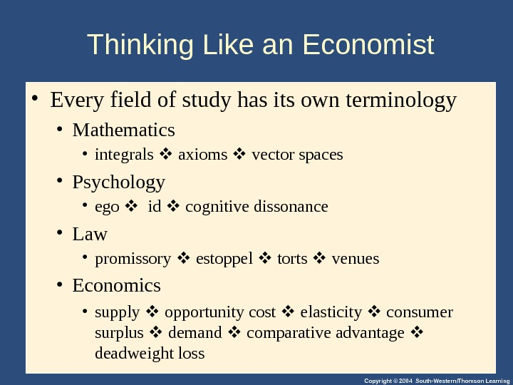 Copyright © 2004 South-Western/Thomson Learning. Thinking Like an Economist • Every field of study has its