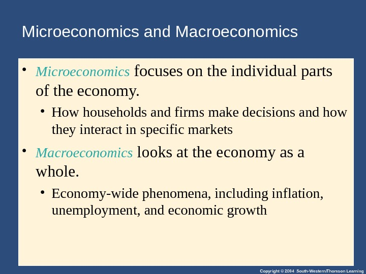 Copyright © 2004 South-Western/Thomson Learning. Microeconomics and Macroeconomics • Microeconomics focuses on the individual parts of
