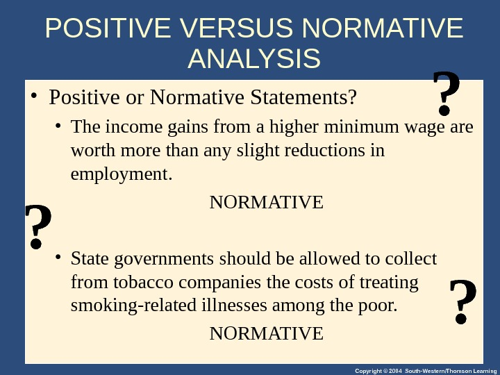 Copyright © 2004 South-Western/Thomson Learning • Positive or Normative Statements?  • The income gains from