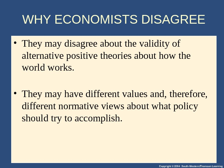 Copyright © 2004 South-Western/Thomson Learning. WHY ECONOMISTS DISAGREE • They may disagree about the validity of