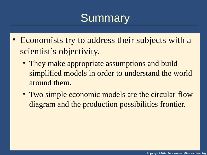 Copyright © 2004 South-Western/Thomson Learning. Summary • Economists try to address their subjects with a scientist's