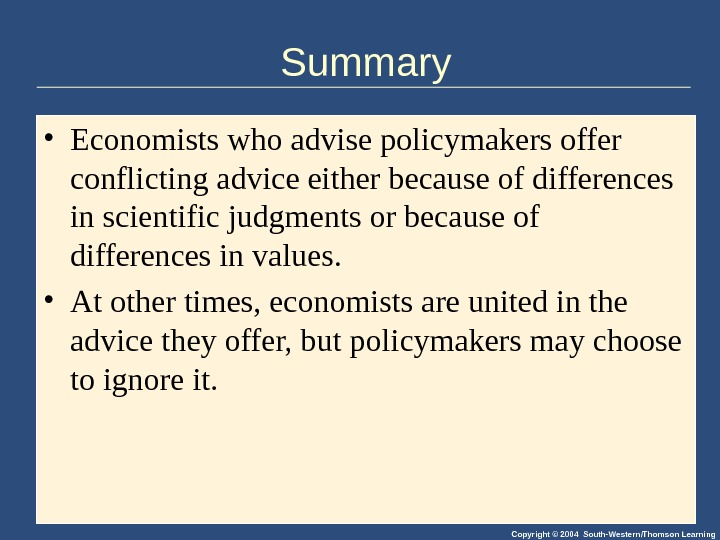 Copyright © 2004 South-Western/Thomson Learning. Summary • Economists who advise policymakers offer conflicting advice either because