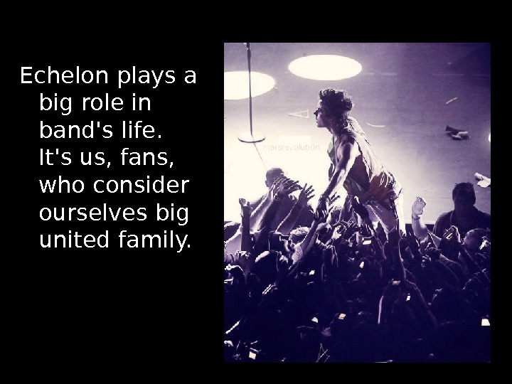 Echelon plays a big role in band's life.  It's us, fans,  who