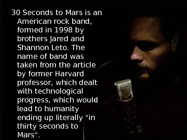 30 Seconds to Mars is an American rock band,  formed in 1998 by