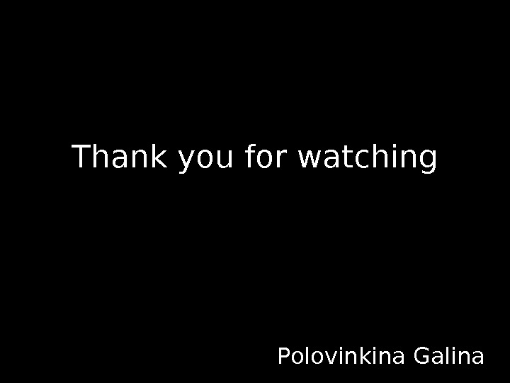 Thank you for watching       Polovinkina Galina