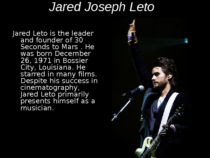 Jared Joseph Leto  Jared Leto is the leader and founder of 30 Seconds