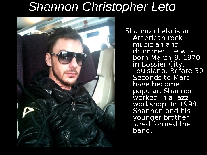 Shannon Christopher Leto  Shannon Leto is an American rock musician and drummer. He