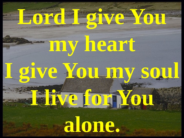 Lord I give You my heart I give You my soul I live for