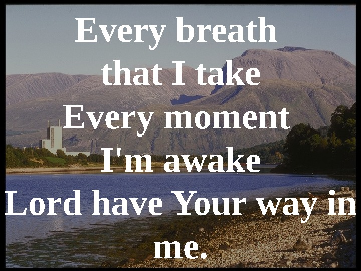 Every breath that I take Every moment I'm awake Lord have Your way in