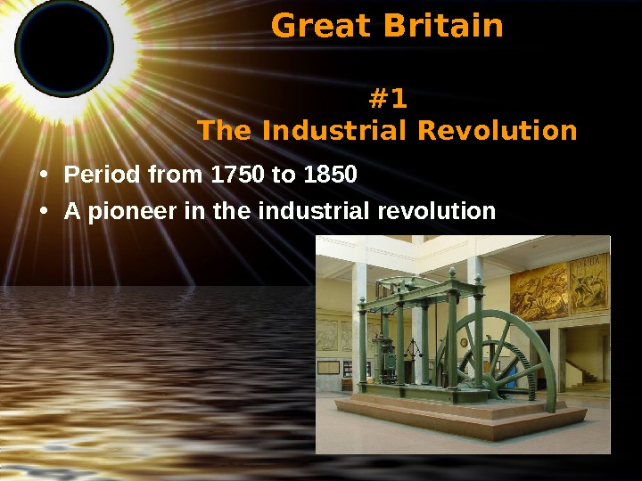 Great Britain #1 The Industrial Revolution • P eriod from 1750 to 1850  •