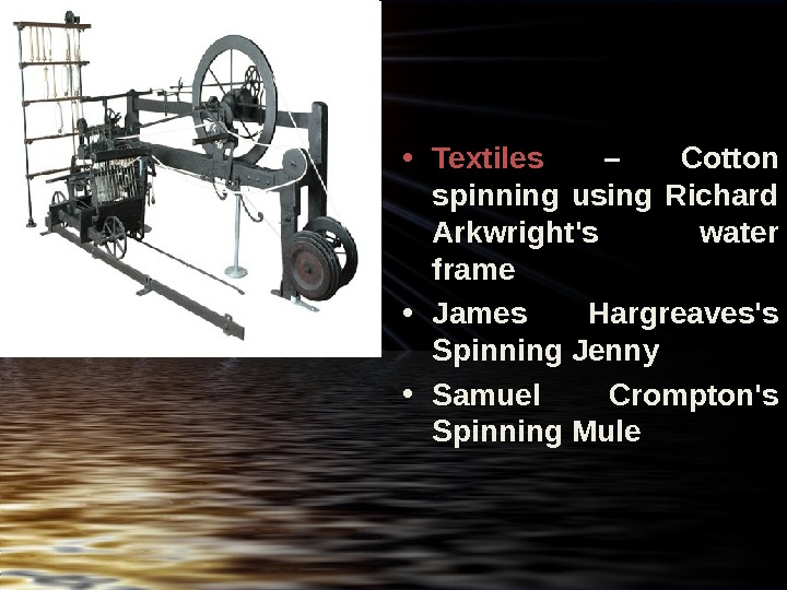 • Textiles  – Cotton spinning using Richard Arkwright's water frame • James Hargreaves's
