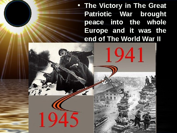 • The Victory in The Great Patriotic War brought peace into the whole Europe