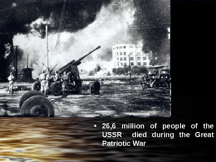 • 26, 6  million of people of the USSR  died during the