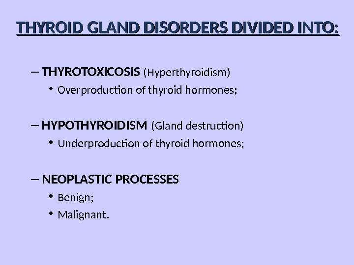 – THYROTOXICOSIS (Hyperthyroidism) • Overproduction of thyroid hormones; – HYPOTHYROIDISM (Gland destruction) • Underproduction of thyroid
