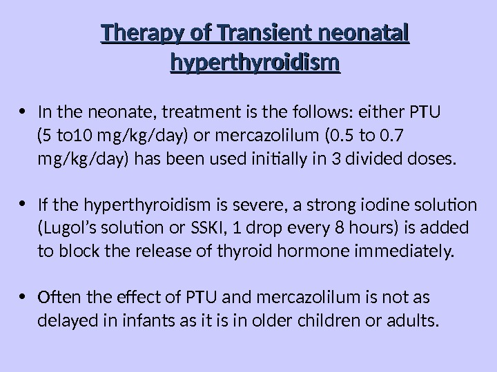 Therapy of Transient neonatal hyperthyroidism • In the neonate, treatment is the follows: either PTU