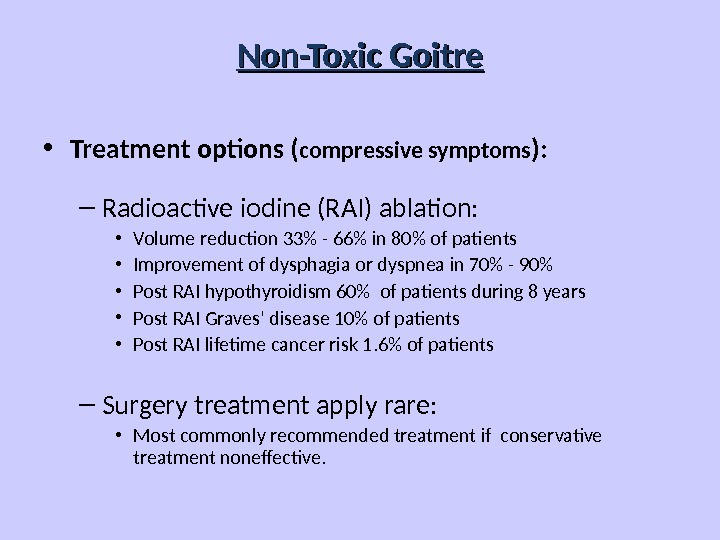 Non-Toxic Goitre • Treatment options ( compressive symptoms ): – Radioactive iodine (RAI) ablation:  •