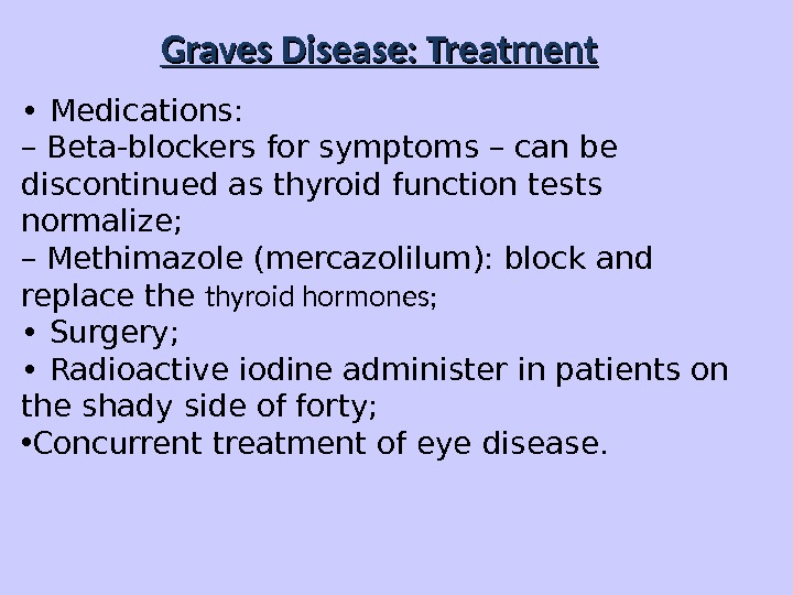Graves Disease: Treatment •  Medications: – Beta-blockers for symptoms – can be discontinued as thyroid