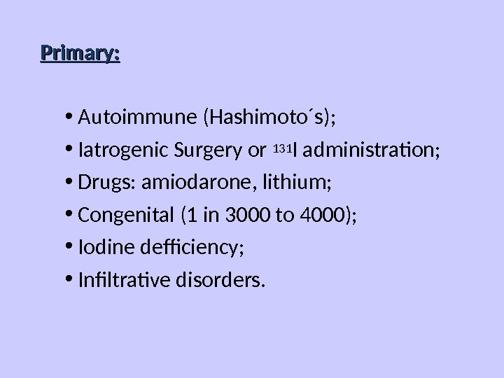 Primary:  • Autoimmune (Hashimoto´s);  • Iatrogenic Surgery or 131 I administration;  • Drugs:
