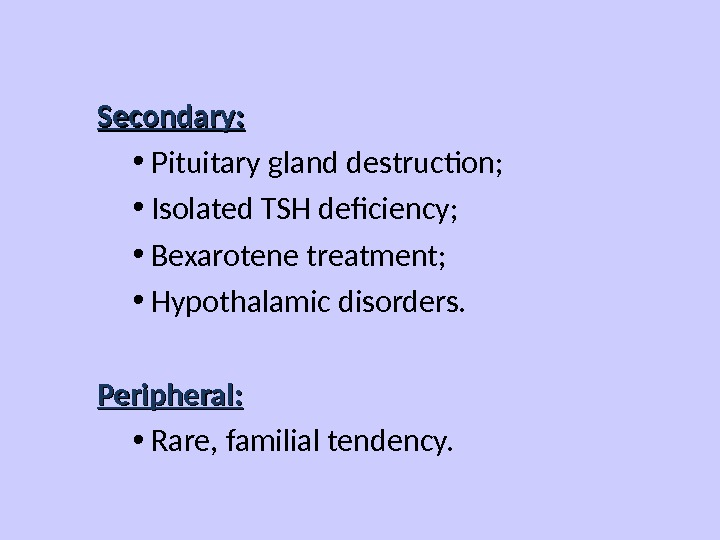 Secondary:  • Pituitary gland destruction;  • Isolated TSH deficiency;  • Bexarotene treatment;