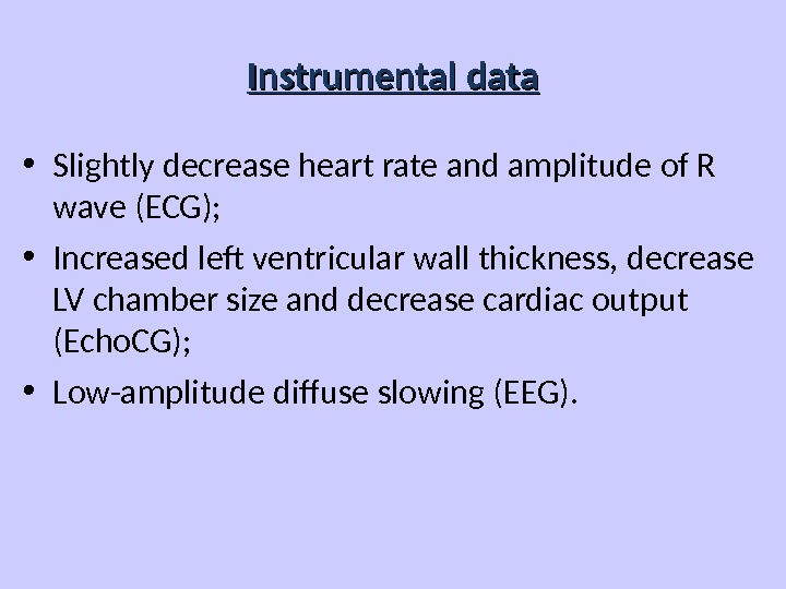 Instrumental data • Slightly decrease heart rate and amplitude of R wave (ECG);  • Increased