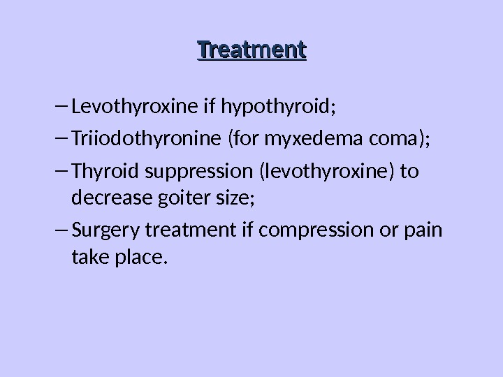 Treatment – Levothyroxine if hypothyroid; – Triiodothyronine (for myxedema coma); – Thyroid suppression (levothyroxine) to decrease