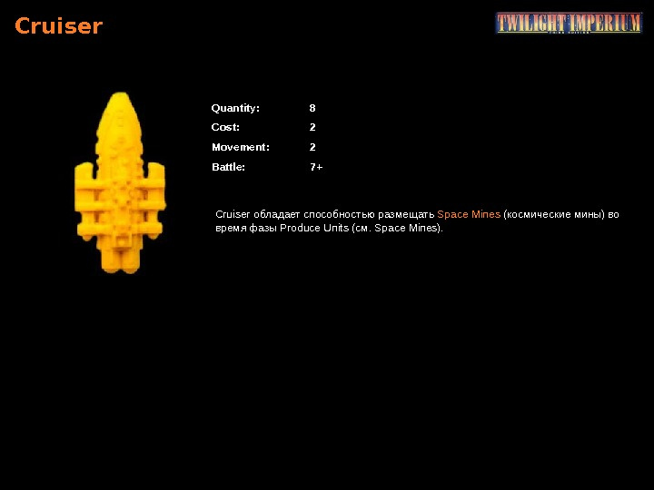 Cruiser Quantity : 8 Cost : 2 Movement : 2 Battle : 7+ Cruiser обладает способностью