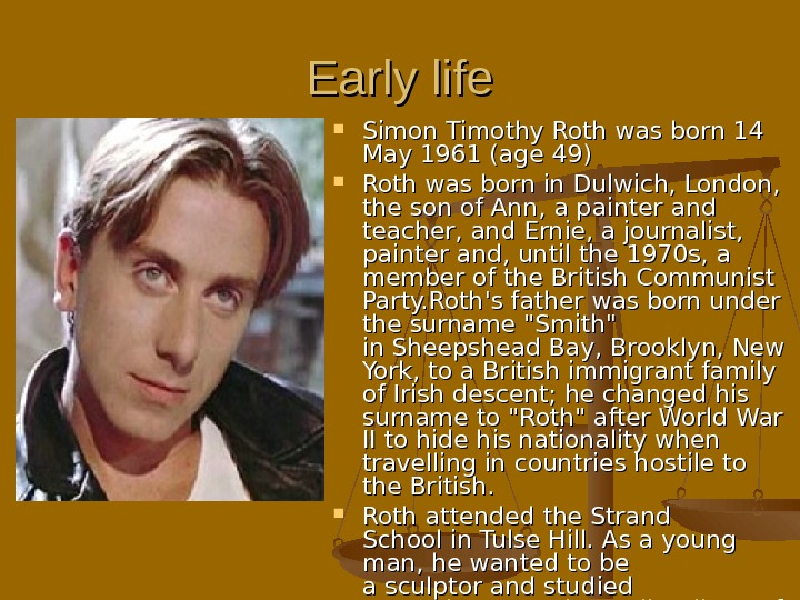 Early life Simon Timothy Roth was born 14 14 May 1961 (age 49)  Roth was