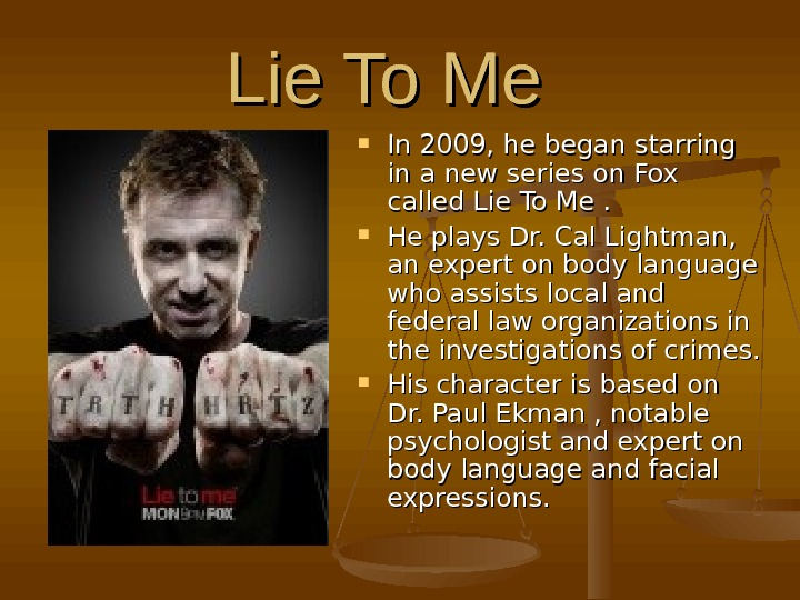 Lie To Me In 2009, he began starring in a new series on Fox called Lie