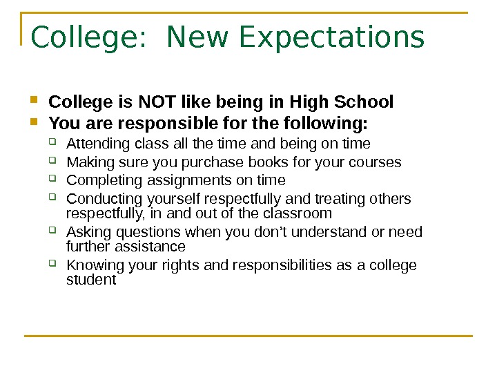 College:  New Expectations College is NOT like being in High School You are