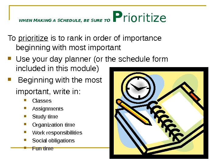 WHEN MAKING A SCHEDULE, BE SURE TO  P rioritize To prioritize is to