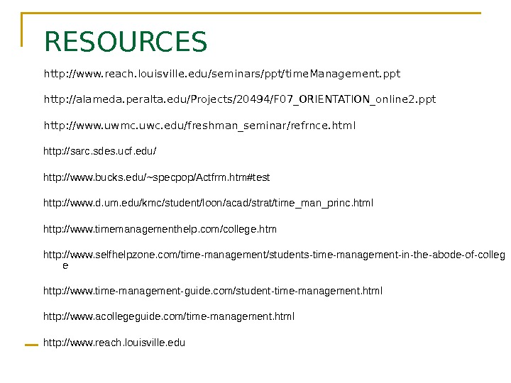 RESOURCES http: //www. reach. louisville. edu/seminars/ppt/time. Management. ppt http: //alameda. peralta. edu/Projects/20494/F 07_ORIENTATION_online 2.