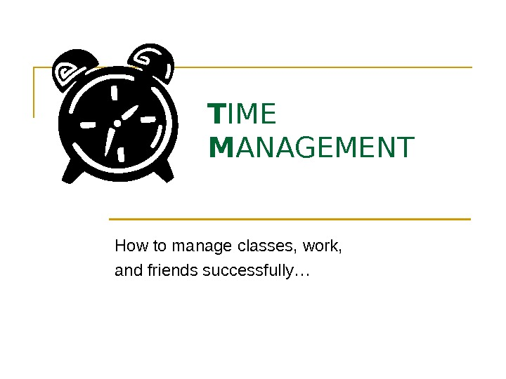 T IME M ANAGEMENT How to manage classes, work,  and friends successfully…