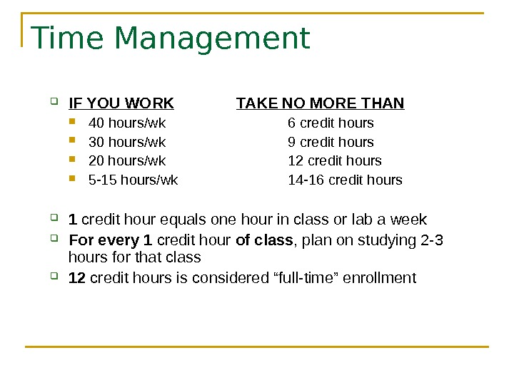 Time Management IF YOU WORK TAKE NO MORE THAN 40 hours/wk 6 credit hours