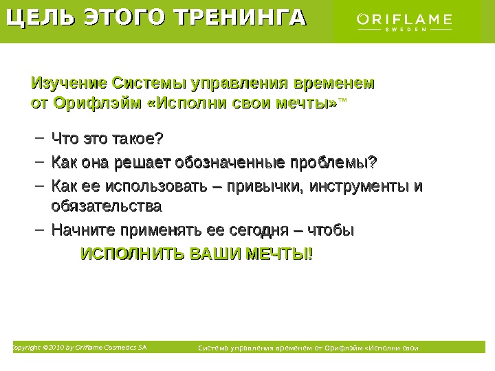 Copyright © 2010 by Oriflame Cosmetics SA Система управления временем от Орифлэйм «Исполни свои мечты» ТМЦЕЛЬ