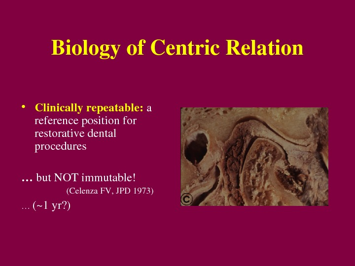 Biologyof. Centric. Relation • Clinicallyrepeatable:  a referencepositionfor restorativedental procedures … but. NOTimmutable! (Celenza. FV, JPD