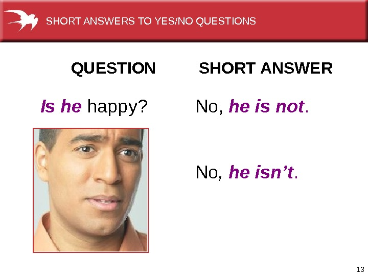 13  QUESTION   SHORT ANSWER  Is he happy? No,  he is not.