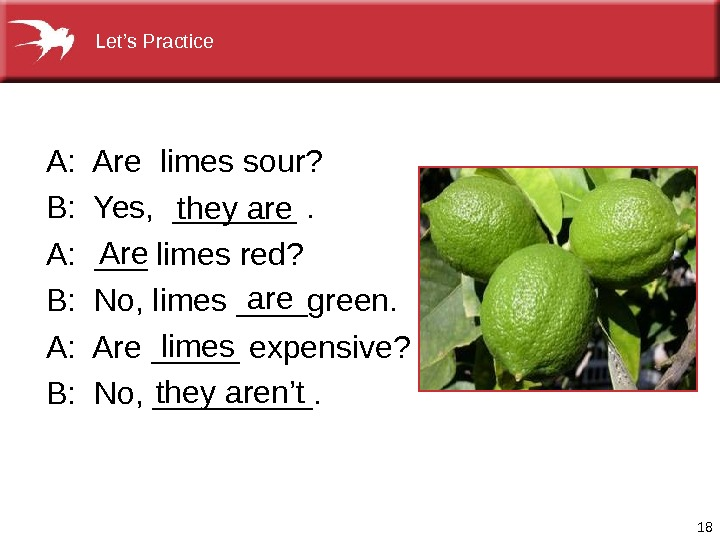 18 A: Arelimessour? B: Yes, _______. A: ___limesred? B: No, limes____green. A: Are_____expensive? B: No, _____.