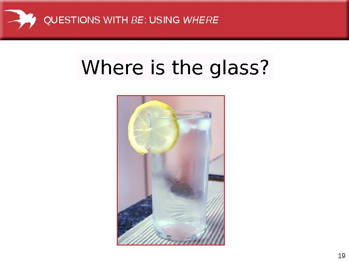 19 Where is the glass? QUESTIONSWITH BE : USING WHERE