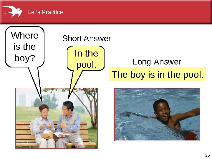 25 Theboyisinthepool. Where isthe boy? Inthe pool. Long  Answer. Short. Answer Let's. Practice